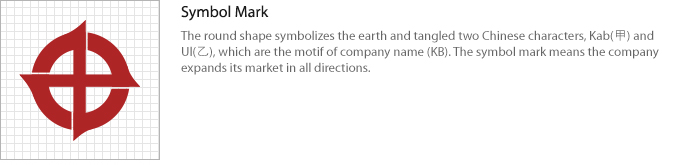Symbol Mark:The round shape symbolizes the earth and tangled two Chinese characters, Kab(甲) and Ul(乙), which are the motif of company name (KB). The symbol mark means the company expands its market in all directions.